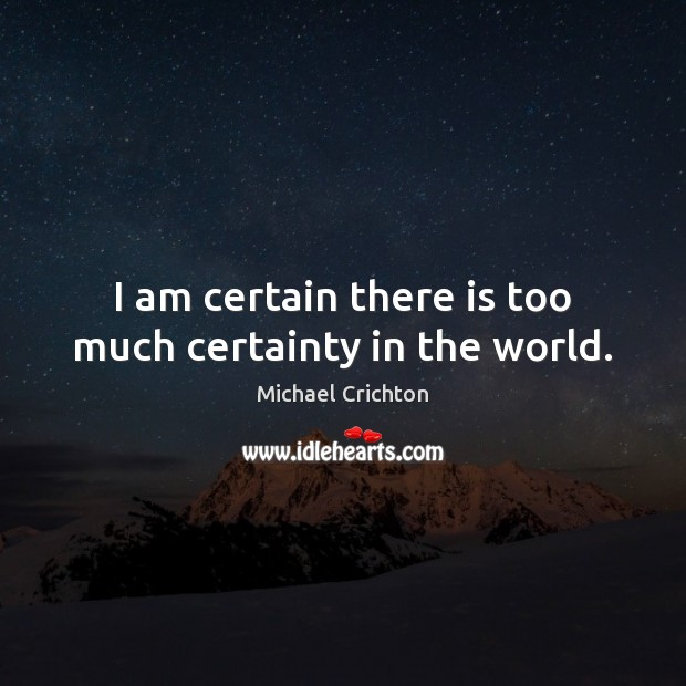 I am certain there is too much certainty in the world. Michael Crichton Picture Quote