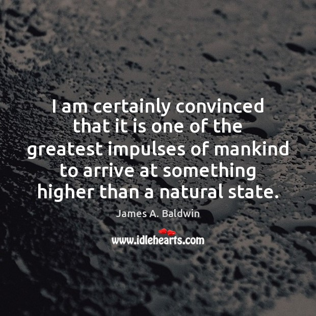 I am certainly convinced that it is one of the greatest impulses James A. Baldwin Picture Quote