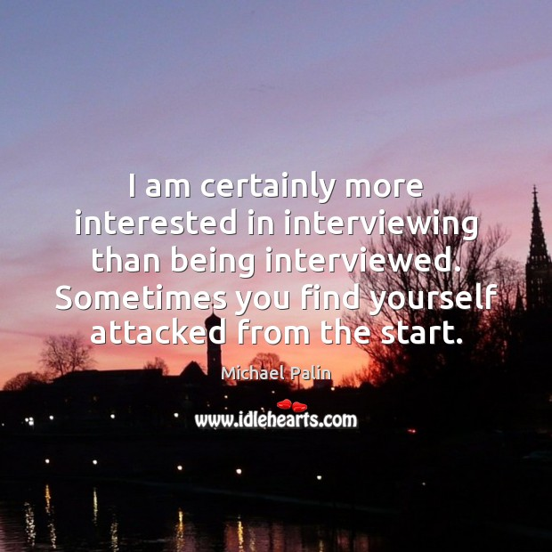 I am certainly more interested in interviewing than being interviewed. Sometimes you Michael Palin Picture Quote
