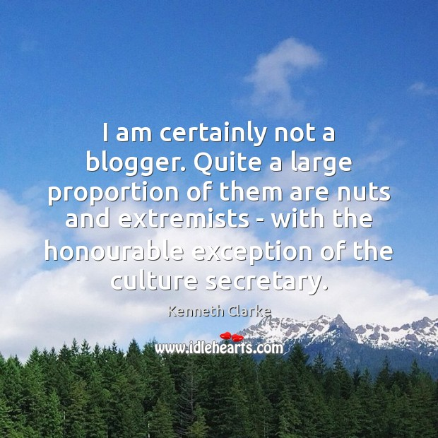 I am certainly not a blogger. Quite a large proportion of them Image