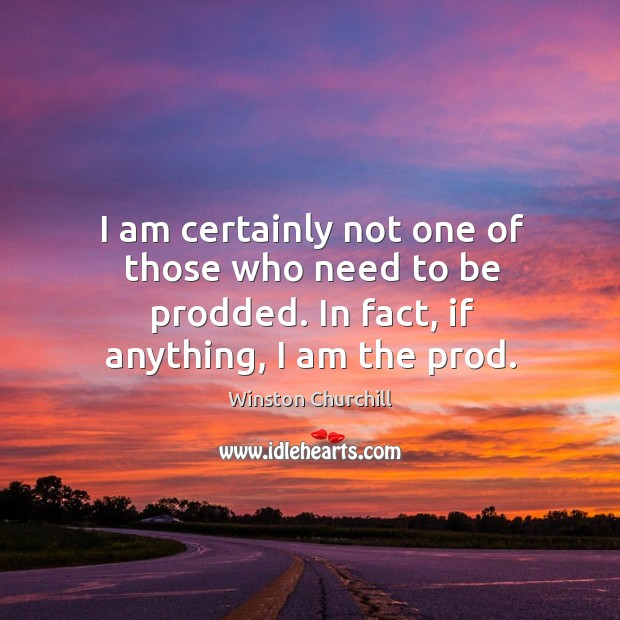 I am certainly not one of those who need to be prodded. In fact, if anything, I am the prod. Image