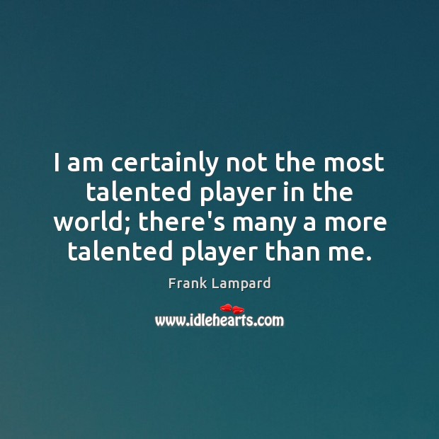 I am certainly not the most talented player in the world; there's Image