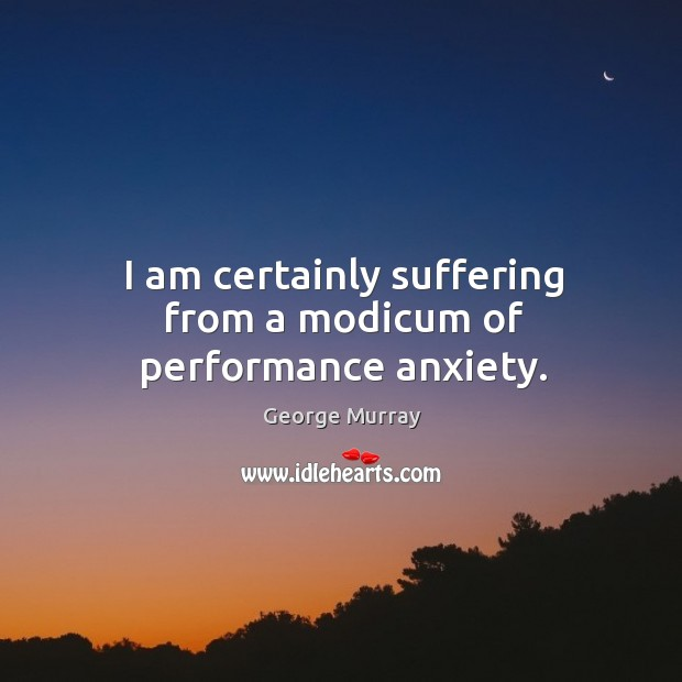 I am certainly suffering from a modicum of performance anxiety. George Murray Picture Quote