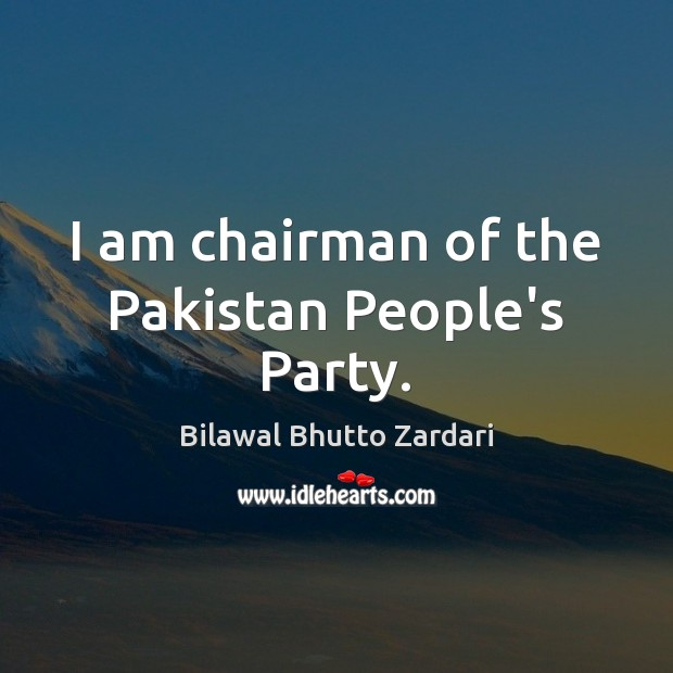 Image, I am chairman of the Pakistan People's Party.