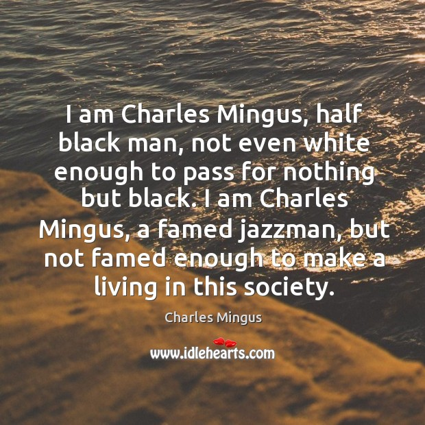 I am Charles Mingus, half black man, not even white enough to Charles Mingus Picture Quote