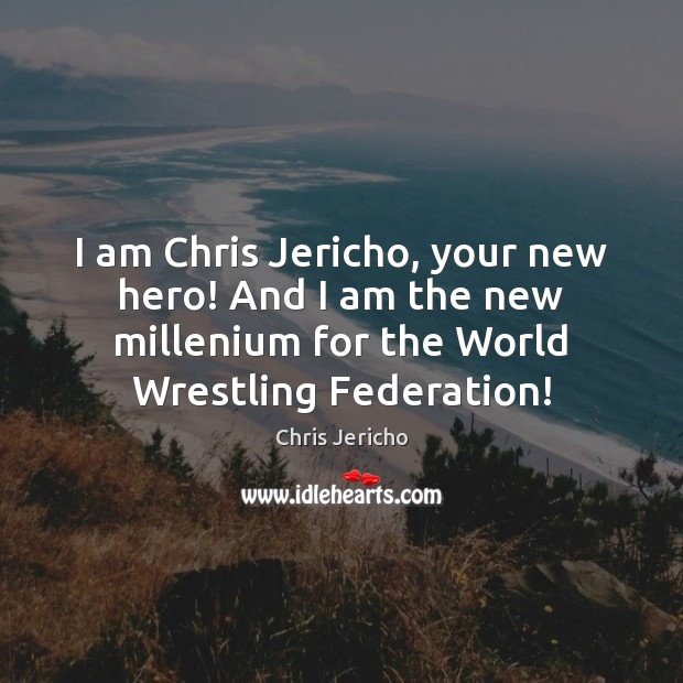I am Chris Jericho, your new hero! And I am the new Chris Jericho Picture Quote