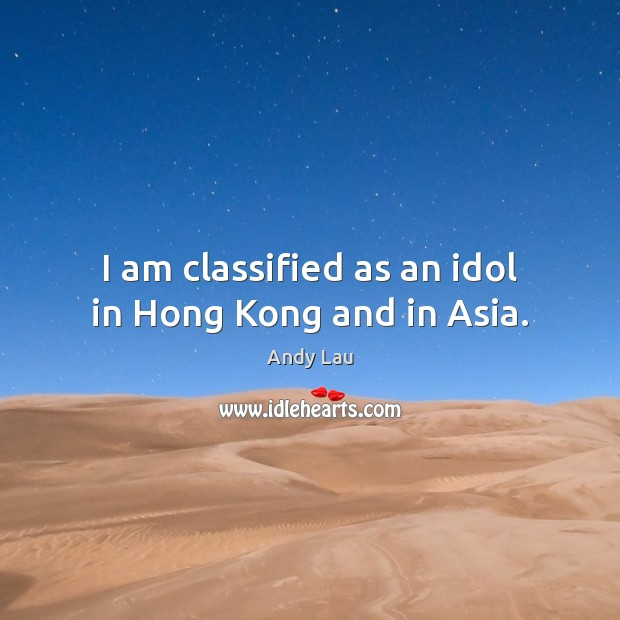 Image, I am classified as an idol in Hong Kong and in Asia.