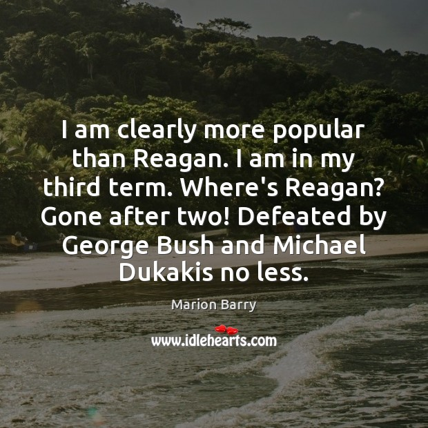 I am clearly more popular than Reagan. I am in my third Image