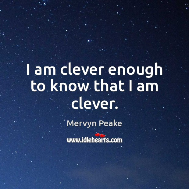 I am clever enough to know that I am clever. Mervyn Peake Picture Quote