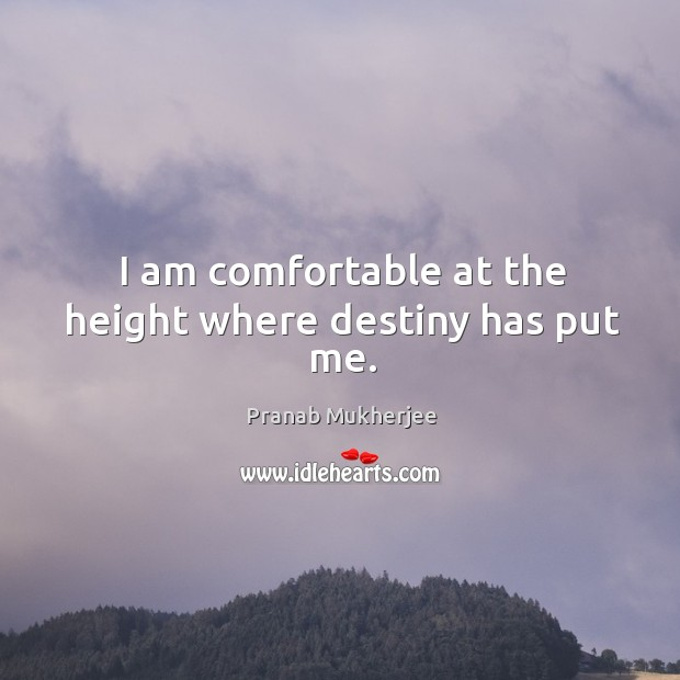 I am comfortable at the height where destiny has put me. Image