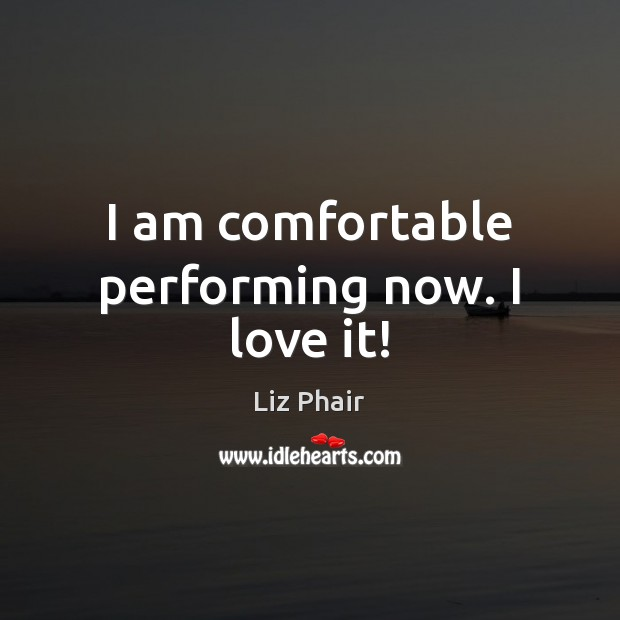 I am comfortable performing now. I love it! Liz Phair Picture Quote