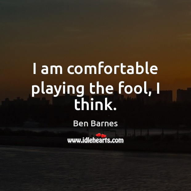 I am comfortable playing the fool, I think. Ben Barnes Picture Quote