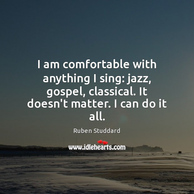 I am comfortable with anything I sing: jazz, gospel, classical. It doesn't Ruben Studdard Picture Quote