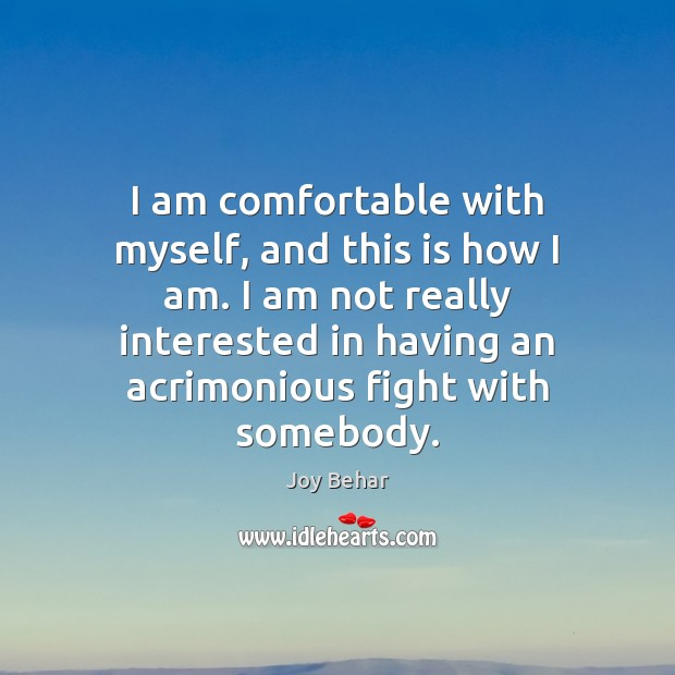 I am comfortable with myself, and this is how I am. I Joy Behar Picture Quote