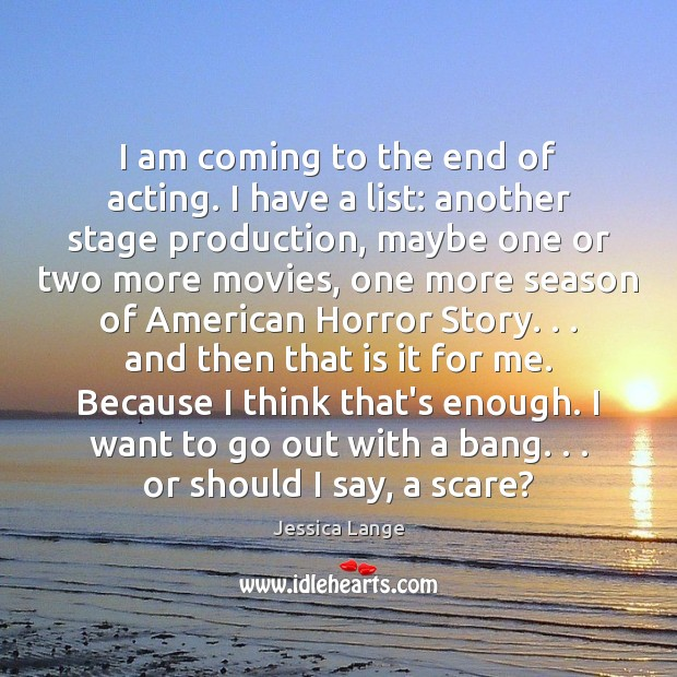 I am coming to the end of acting. I have a list: Jessica Lange Picture Quote