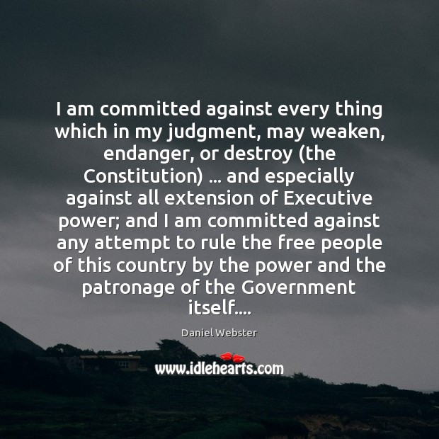 I am committed against every thing which in my judgment, may weaken, Daniel Webster Picture Quote