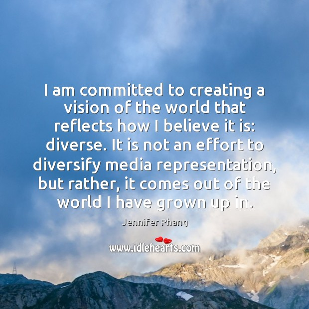 I am committed to creating a vision of the world that reflects Jennifer Phang Picture Quote