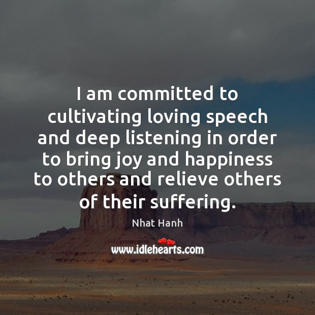 I am committed to cultivating loving speech and deep listening in order Joy and Happiness Quotes Image