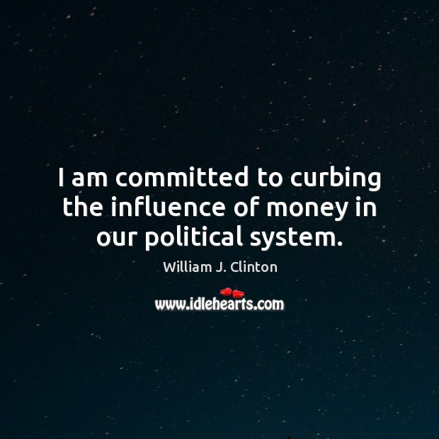 I am committed to curbing the influence of money in our political system. Image