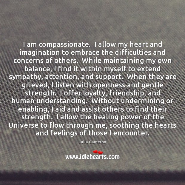 I am compassionate.  I allow my heart and imagination to embrace the Julia Cameron Picture Quote