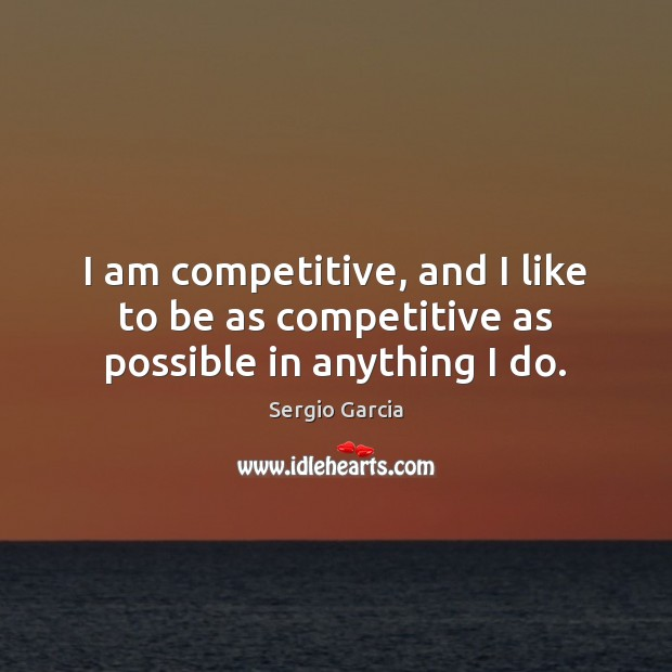 I am competitive, and I like to be as competitive as possible in anything I do. Image