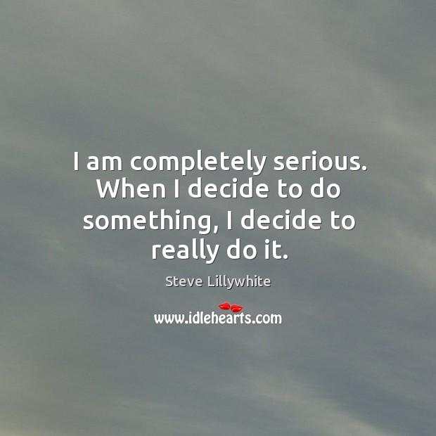 I am completely serious. When I decide to do something, I decide to really do it. Image