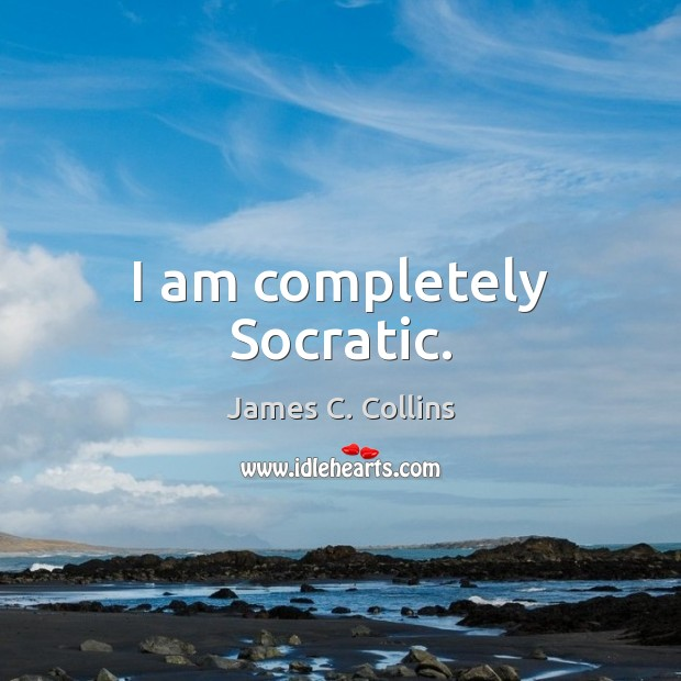 I am completely Socratic. James C. Collins Picture Quote