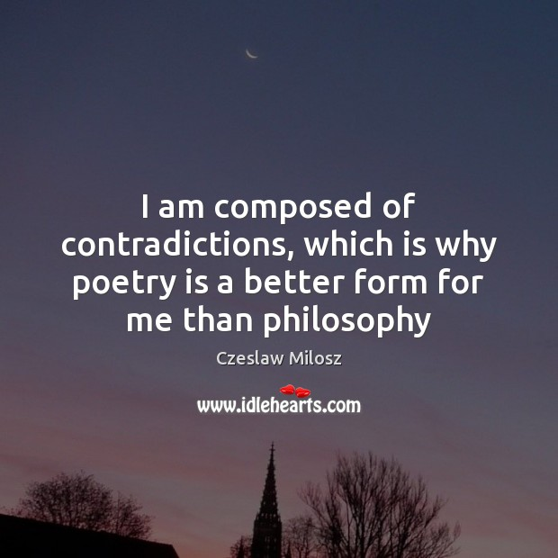 I am composed of contradictions, which is why poetry is a better Czeslaw Milosz Picture Quote