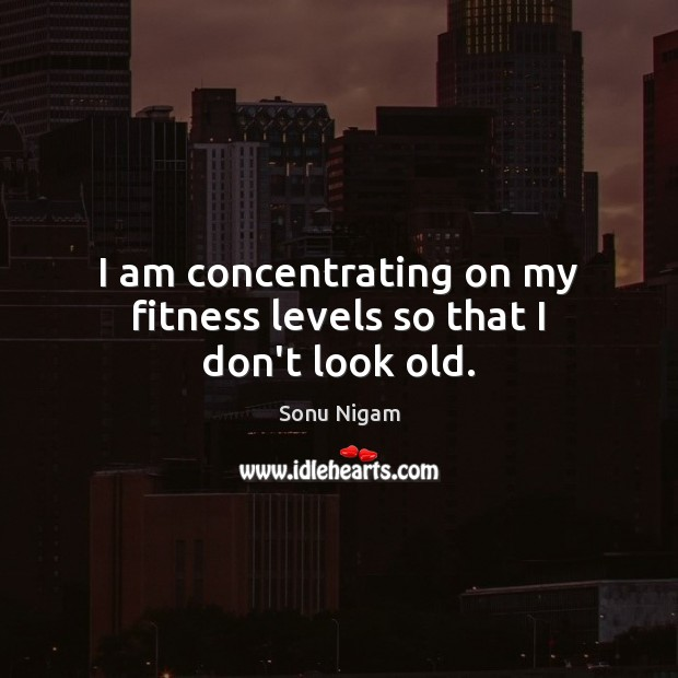 I am concentrating on my fitness levels so that I don't look old. Fitness Quotes Image