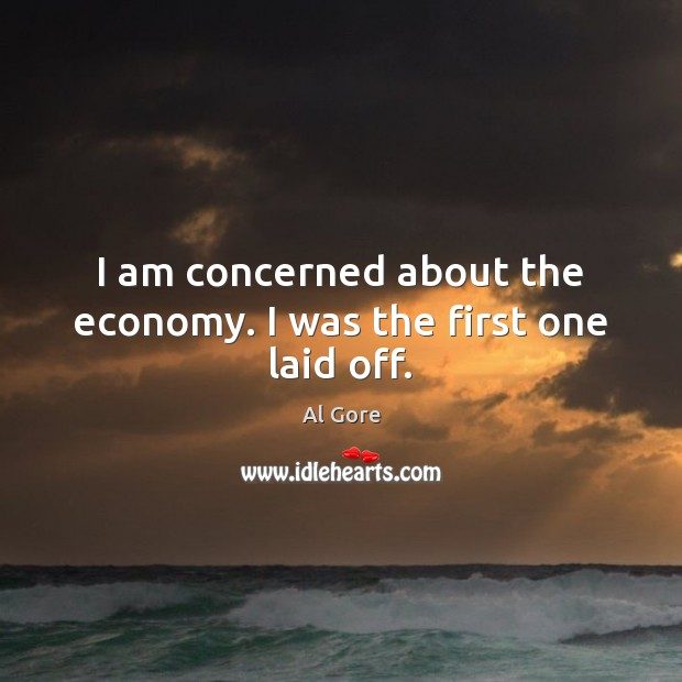 Image, I am concerned about the economy. I was the first one laid off.