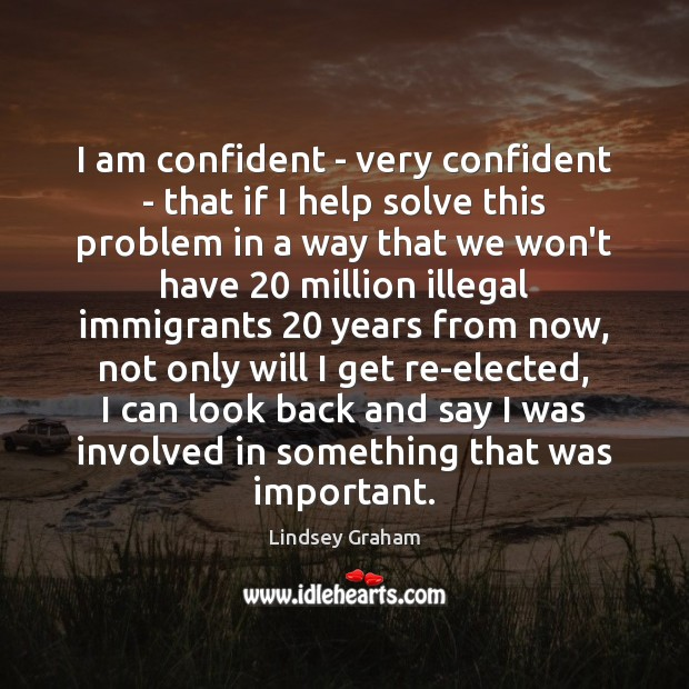 I am confident – very confident – that if I help solve Image