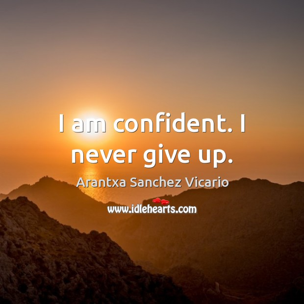 Image, I am confident. I never give up.