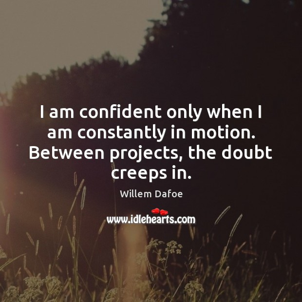 I am confident only when I am constantly in motion. Between projects, the doubt creeps in. Image