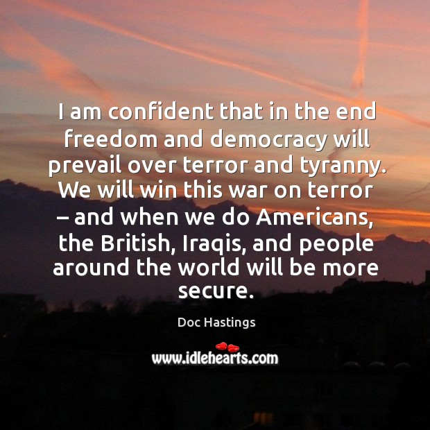 I am confident that in the end freedom and democracy will prevail over terror and tyranny. Image