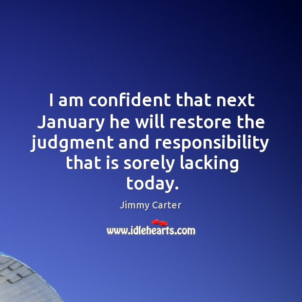 I am confident that next january he will restore the judgment and responsibility that is sorely lacking today. Image