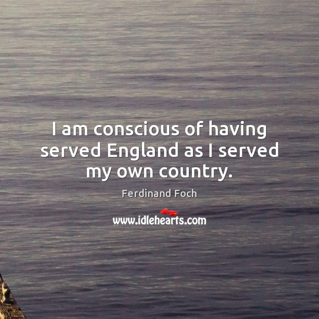 I am conscious of having served England as I served my own country. Image