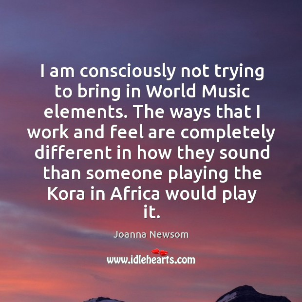 I am consciously not trying to bring in world music elements. Joanna Newsom Picture Quote