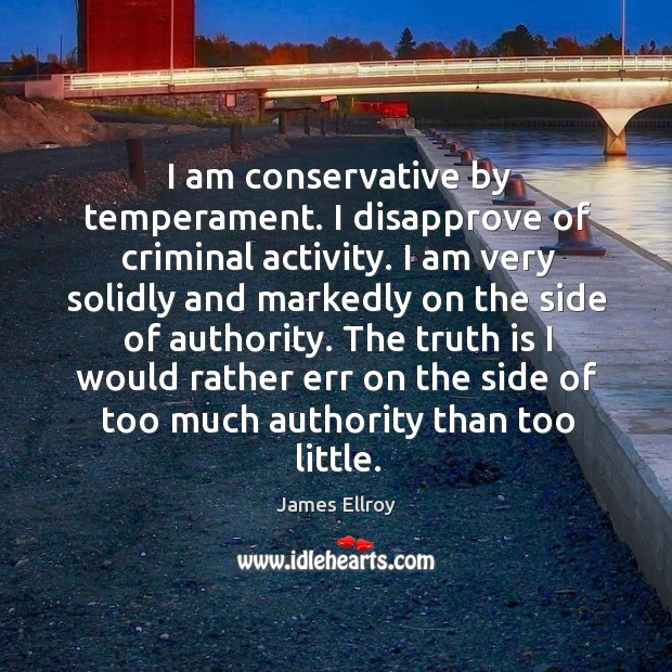 I am conservative by temperament. I disapprove of criminal activity. James Ellroy Picture Quote