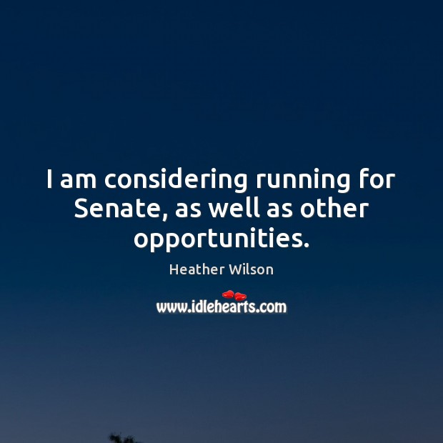 I am considering running for Senate, as well as other opportunities. Image
