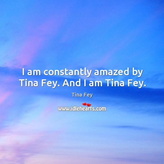 Image, I am constantly amazed by Tina Fey. And I am Tina Fey.