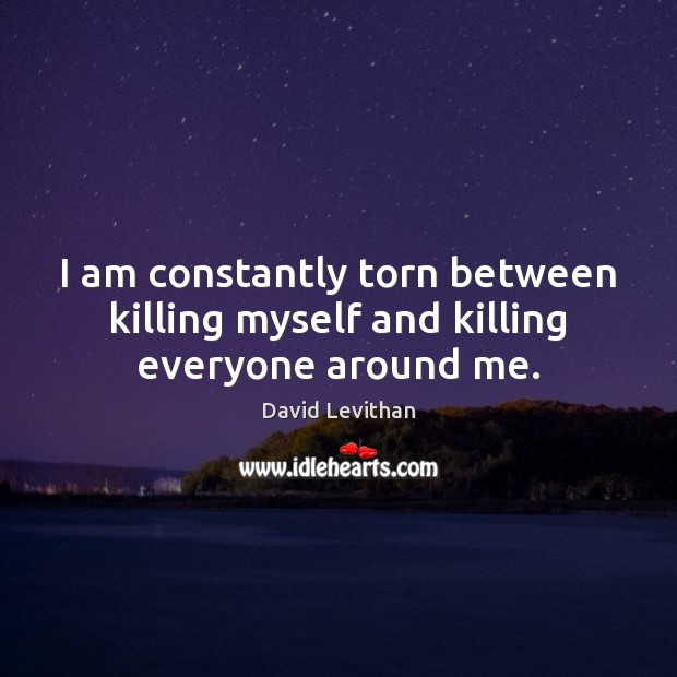 I am constantly torn between killing myself and killing everyone around me. Image