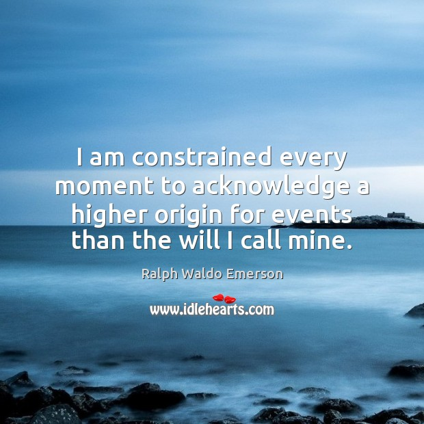 I am constrained every moment to acknowledge a higher origin for events Ralph Waldo Emerson Picture Quote