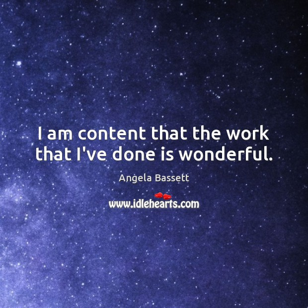 I am content that the work that I've done is wonderful. Angela Bassett Picture Quote
