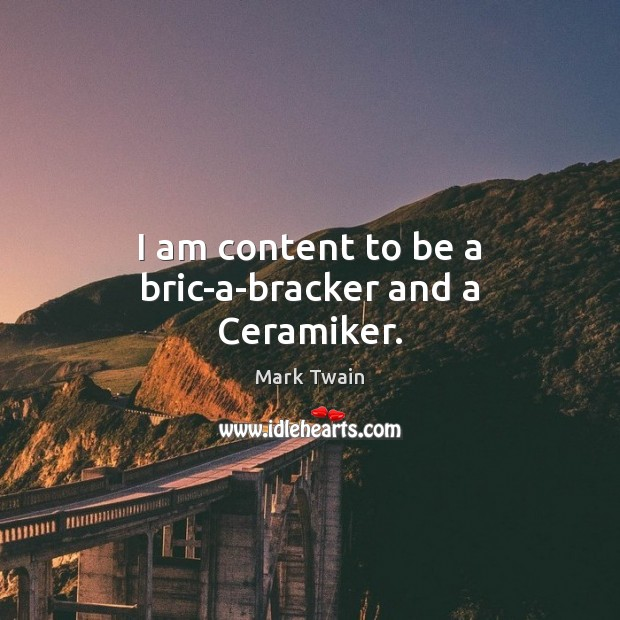 I am content to be a bric-a-bracker and a Ceramiker. Image
