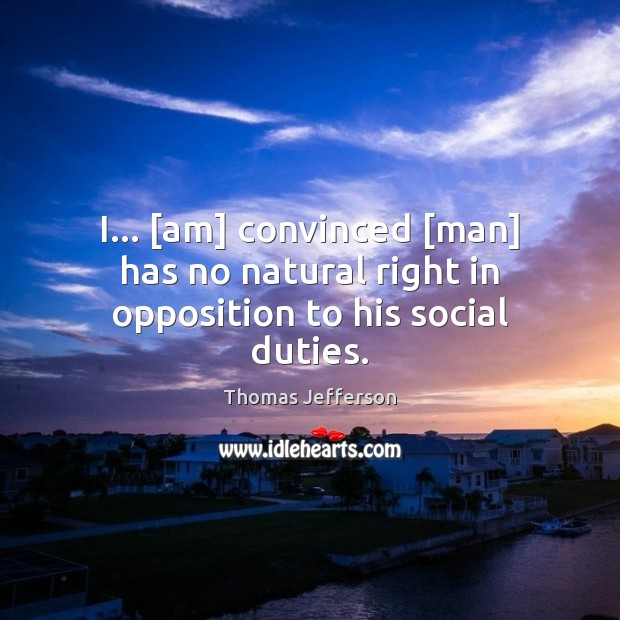 I… [am] convinced [man] has no natural right in opposition to his social duties. Thomas Jefferson Picture Quote