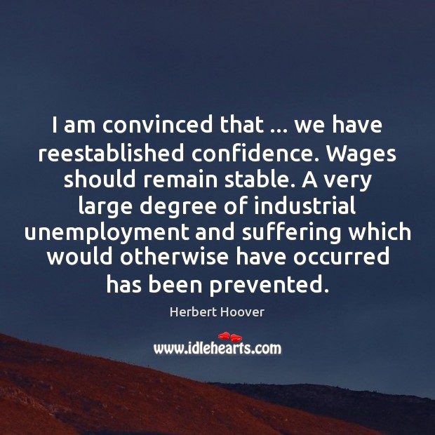 I am convinced that … we have reestablished confidence. Wages should remain stable. Herbert Hoover Picture Quote