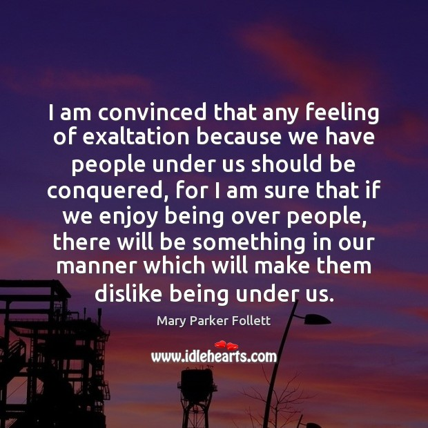I am convinced that any feeling of exaltation because we have people Mary Parker Follett Picture Quote