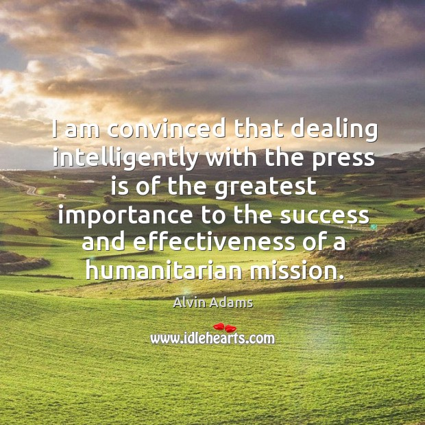 Image, I am convinced that dealing intelligently with the press is of the greatest importance