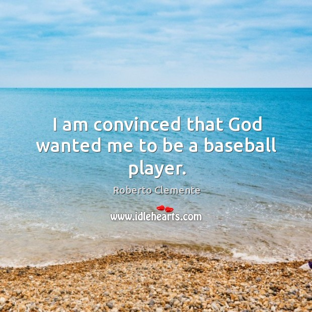 I am convinced that God wanted me to be a baseball player. Image
