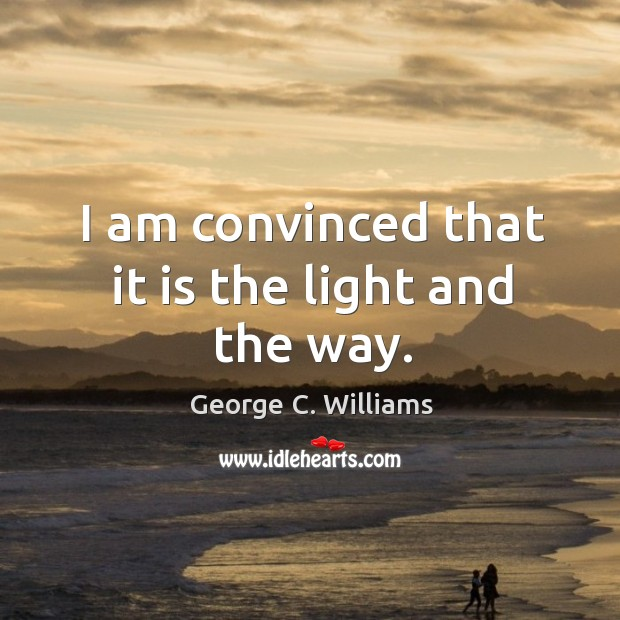I am convinced that it is the light and the way. George C. Williams Picture Quote